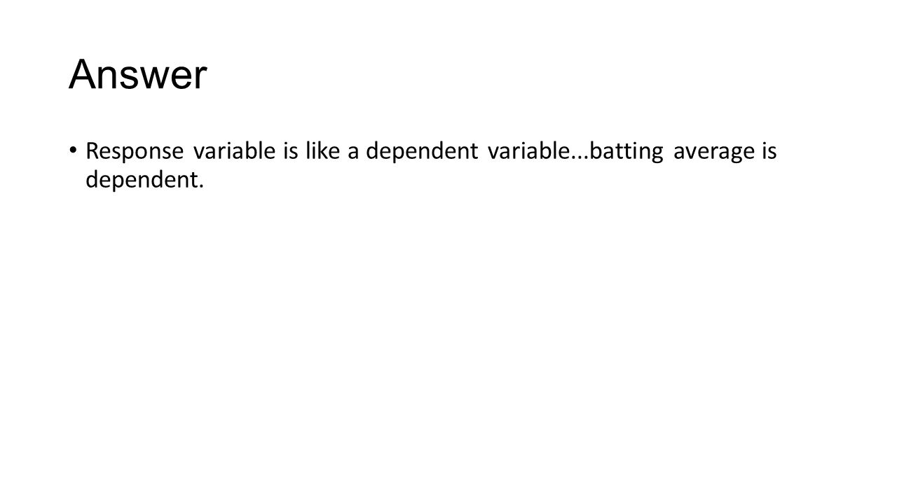 Answer Response variable is like a dependent variable...batting average is dependent.
