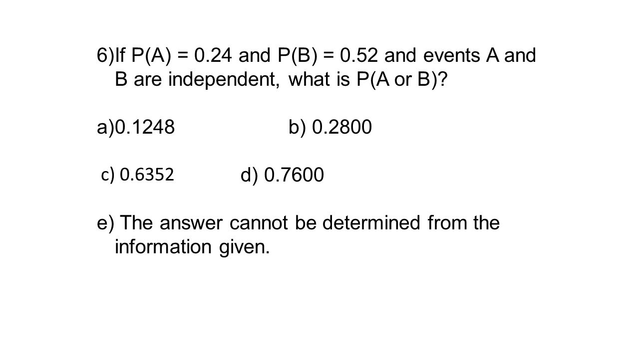6)If P(A) = 0.24 and P(B) = 0.52 and events A and B are independent, what is P(A or B)? a)0.1248b) 0.2800 d) 0.7600 e) The answer cannot be determined