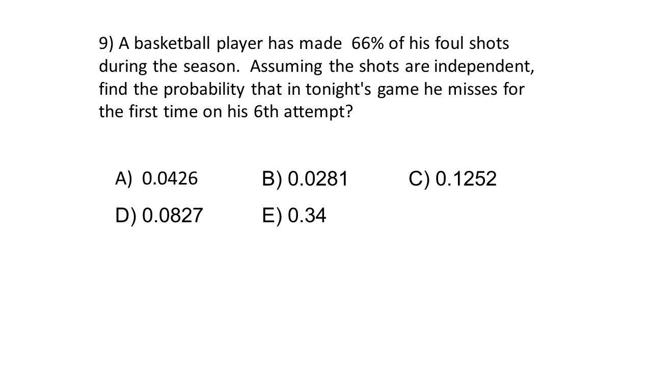 9) A basketball player has made 66% of his foul shots during the season. Assuming the shots are independent, find the probability that in tonight's ga