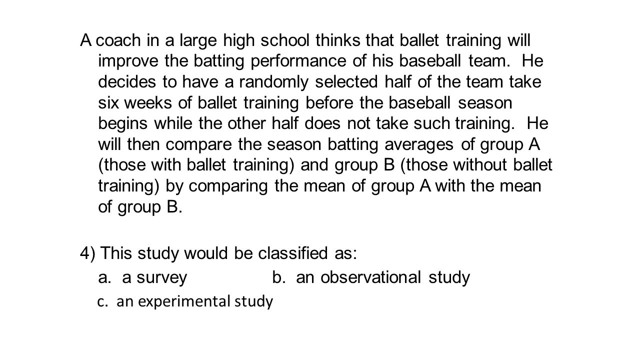 A coach in a large high school thinks that ballet training will improve the batting performance of his baseball team. He decides to have a randomly se