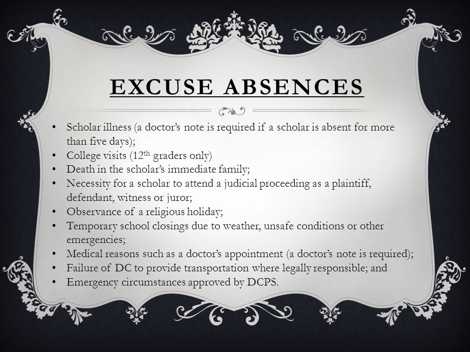 EXCUSE ABSENCES Scholar illness (a doctor's note is required if a scholar is absent for more than five days); College visits (12 th graders only) Death in the scholar's immediate family; Necessity for a scholar to attend a judicial proceeding as a plaintiff, defendant, witness or juror; Observance of a religious holiday; Temporary school closings due to weather, unsafe conditions or other emergencies; Medical reasons such as a doctor's appointment (a doctor's note is required); Failure of DC to provide transportation where legally responsible; and Emergency circumstances approved by DCPS.