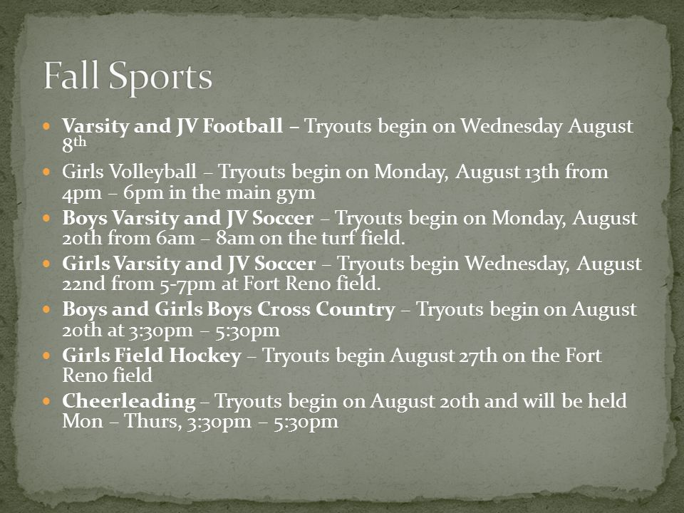 Varsity and JV Football – Tryouts begin on Wednesday August 8 th Girls Volleyball – Tryouts begin on Monday, August 13th from 4pm – 6pm in the main gym Boys Varsity and JV Soccer – Tryouts begin on Monday, August 20th from 6am – 8am on the turf field.