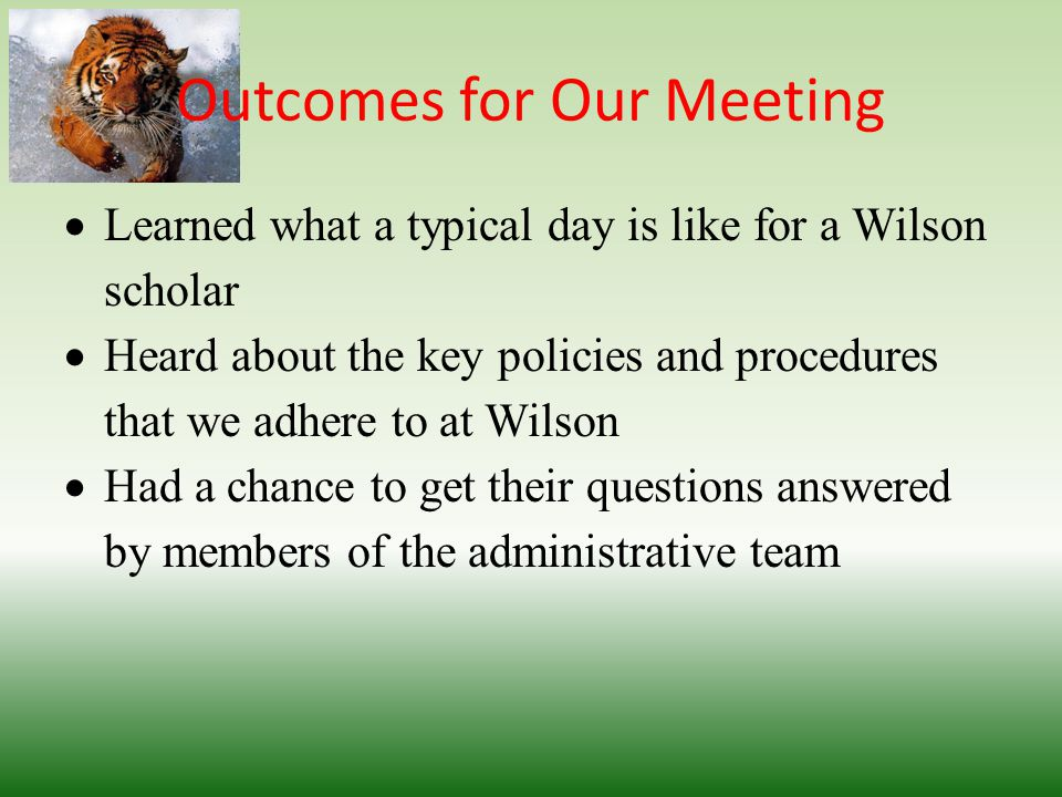 Outcomes for Our Meeting  Learned what a typical day is like for a Wilson scholar  Heard about the key policies and procedures that we adhere to at Wilson  Had a chance to get their questions answered by members of the administrative team