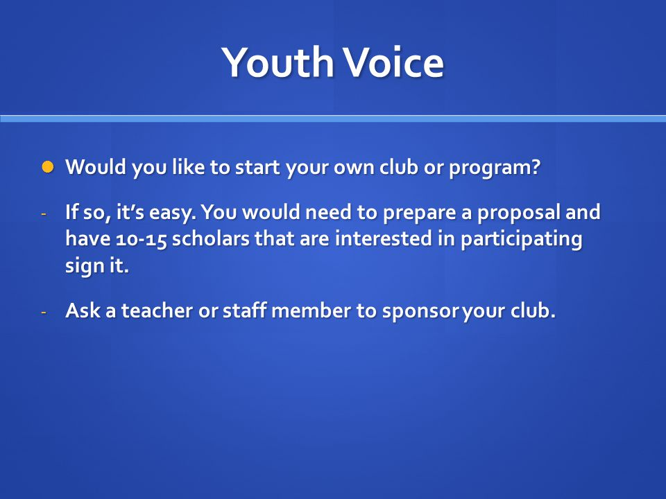 Youth Voice Would you like to start your own club or program? Would you like to start your own club or program? - If so, it's easy. You would need to