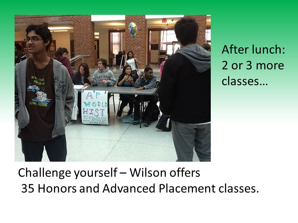 After lunch: 2 or 3 more classes… Challenge yourself – Wilson offers 35 Honors and Advanced Placement classes.