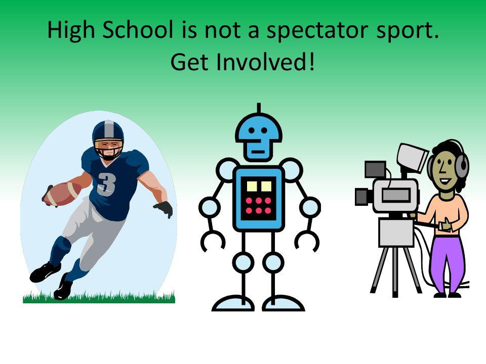 High School is not a spectator sport. Get Involved!