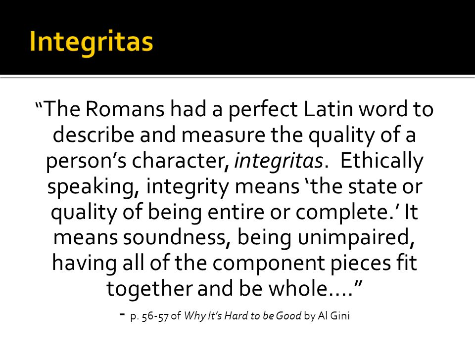 The Romans had a perfect Latin word to describe and measure the quality of a person's character, integritas.