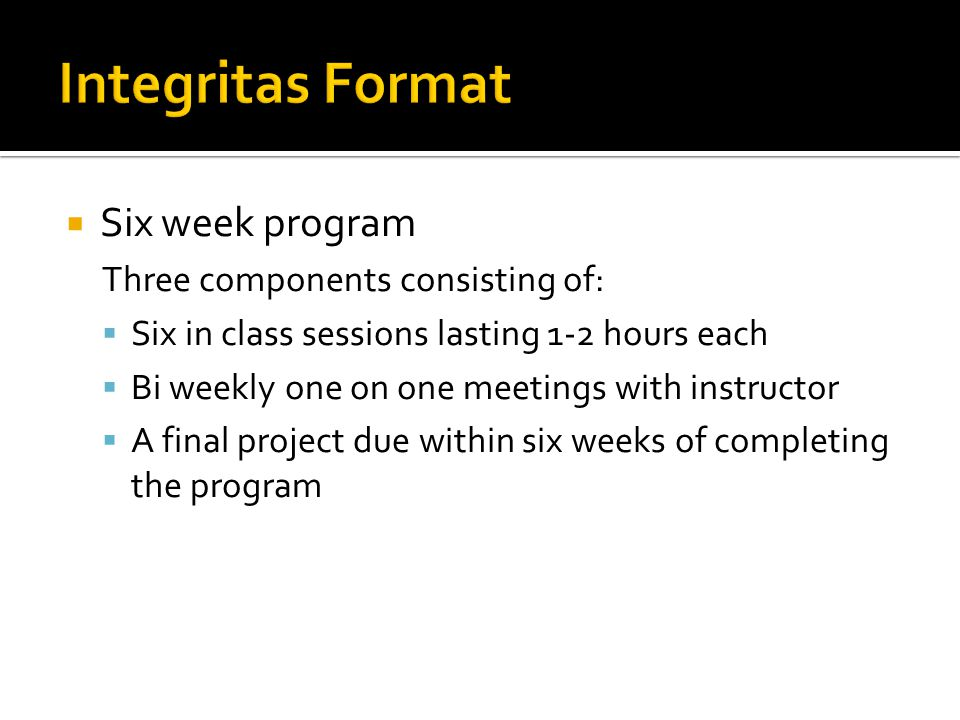  Six week program Three components consisting of:  Six in class sessions lasting 1-2 hours each  Bi weekly one on one meetings with instructor  A final project due within six weeks of completing the program