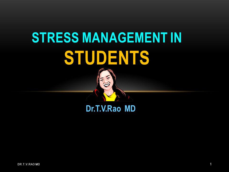 Dr.T.V.Rao MD STRESS MANAGEMENT IN STUDENTS DR.T.V.RAO MD 1
