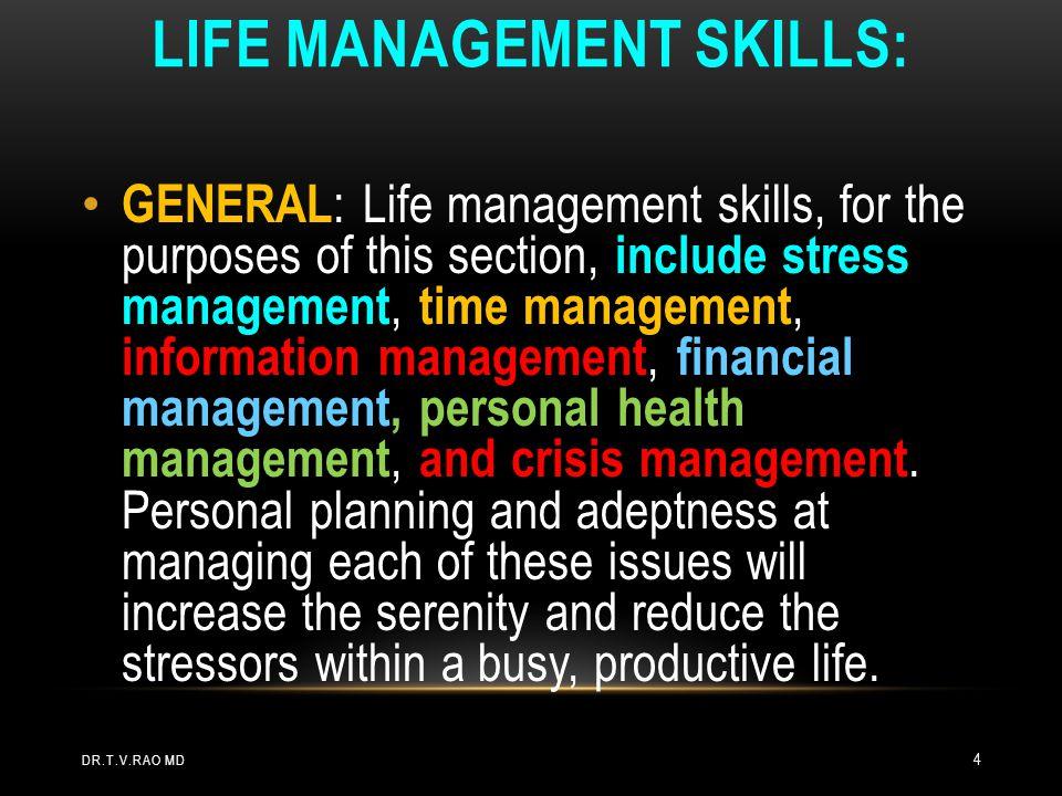 LIFE MANAGEMENT SKILLS: DR.T.V.RAO MD 4 GENERAL : Life management skills, for the purposes of this section, include stress management, time management, information management, financial management, personal health management, and crisis management.