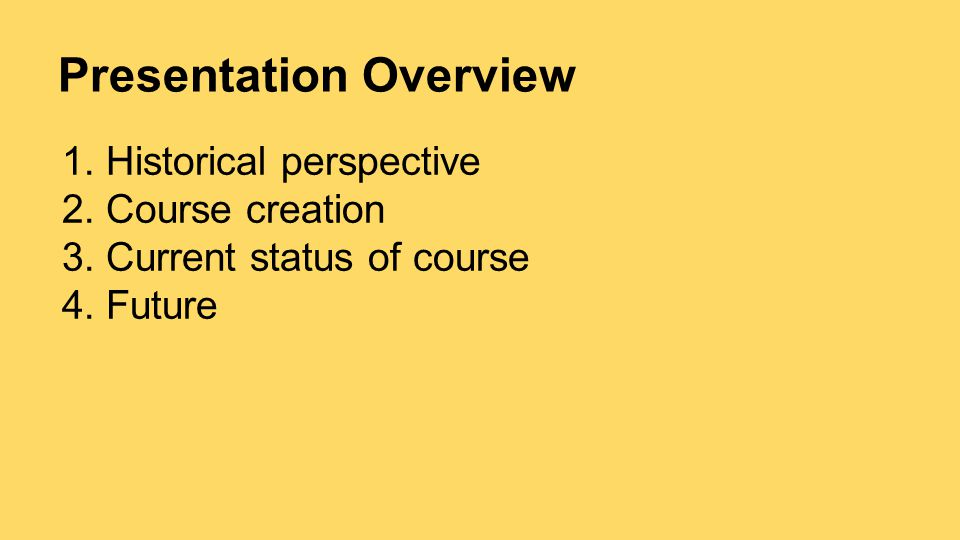 Presentation Overview 1.Historical perspective 2.Course creation 3.Current status of course 4.Future