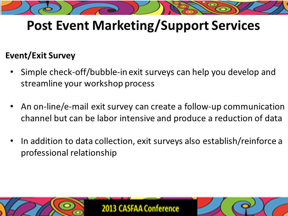 Post Event Marketing/Support Services Simple check-off/bubble-in exit surveys can help you develop and streamline your workshop process An on-line/e-m