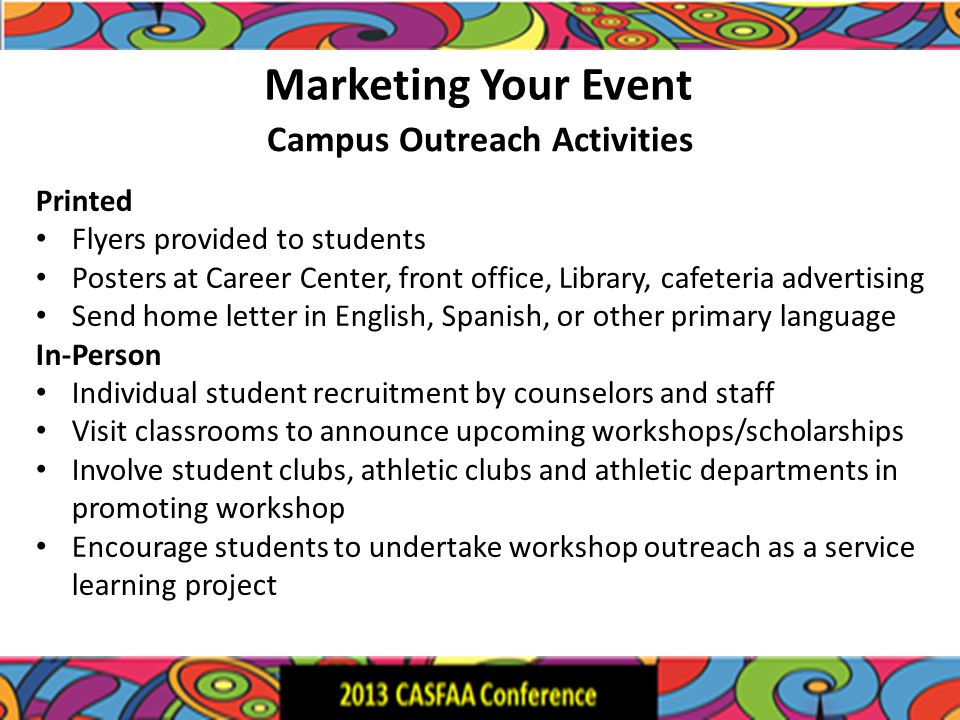 Marketing Your Event Printed Flyers provided to students Posters at Career Center, front office, Library, cafeteria advertising Send home letter in English, Spanish, or other primary language In-Person Individual student recruitment by counselors and staff Visit classrooms to announce upcoming workshops/scholarships Involve student clubs, athletic clubs and athletic departments in promoting workshop Encourage students to undertake workshop outreach as a service learning project Campus Outreach Activities