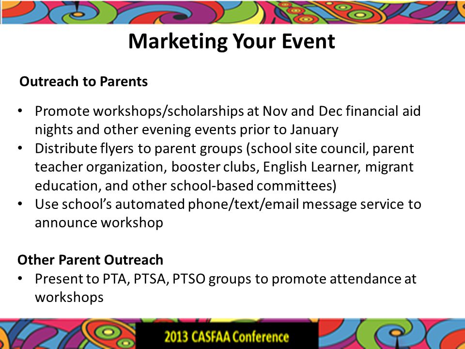 Marketing Your Event Promote workshops/scholarships at Nov and Dec financial aid nights and other evening events prior to January Distribute flyers to parent groups (school site council, parent teacher organization, booster clubs, English Learner, migrant education, and other school-based committees) Use school's automated phone/text/email message service to announce workshop Other Parent Outreach Present to PTA, PTSA, PTSO groups to promote attendance at workshops Outreach to Parents