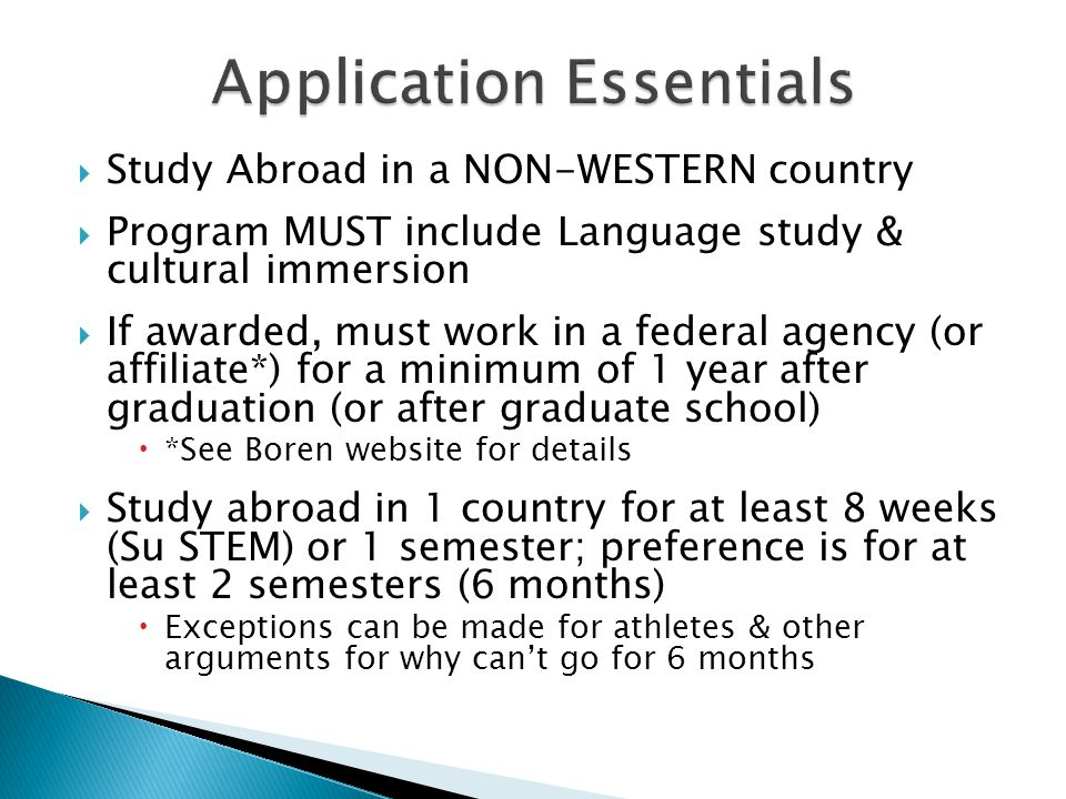  Study Abroad in a NON-WESTERN country  Program MUST include Language study & cultural immersion  If awarded, must work in a federal agency (or affiliate*) for a minimum of 1 year after graduation (or after graduate school)  *See Boren website for details  Study abroad in 1 country for at least 8 weeks (Su STEM) or 1 semester; preference is for at least 2 semesters (6 months)  Exceptions can be made for athletes & other arguments for why can't go for 6 months