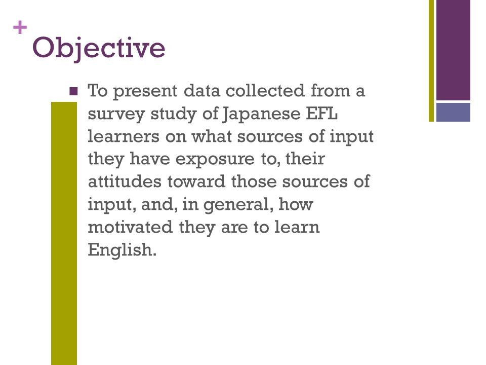 + Objective To present data collected from a survey study of Japanese EFL learners on what sources of input they have exposure to, their attitudes toward those sources of input, and, in general, how motivated they are to learn English.
