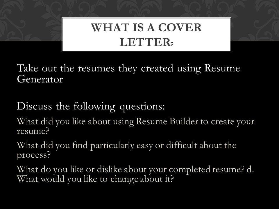 Take out the resumes they created using Resume Generator Discuss the following questions: What did you like about using Resume Builder to create your
