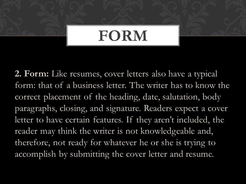 2. Form: Like resumes, cover letters also have a typical form: that of a business letter.