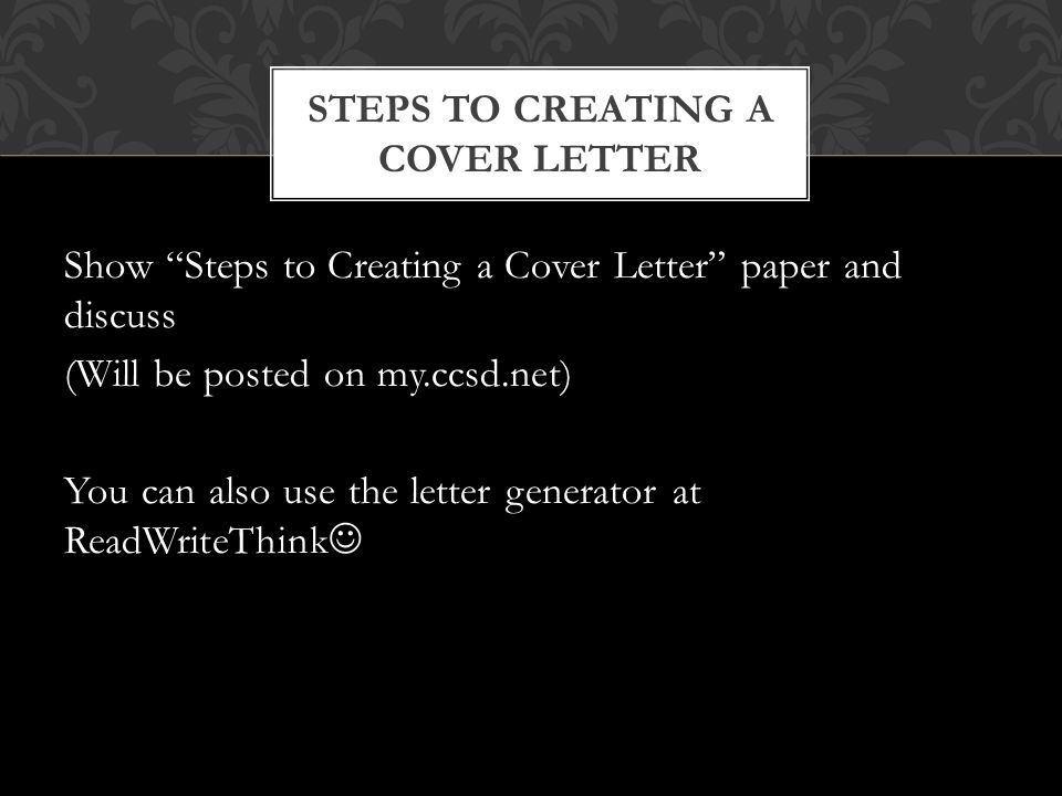 """Show """"Steps to Creating a Cover Letter"""" paper and discuss (Will be posted on my.ccsd.net) You can also use the letter generator at ReadWriteThink STEP"""