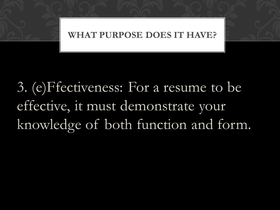 - Has a clear purpose that shows why you are writing it - Is visually appropriate and appealing, or easy to read - Includes all the necessary information about the writer - Is grammatically correct with no errors in punctuation or spelling AN EFFECTIVE RESUME