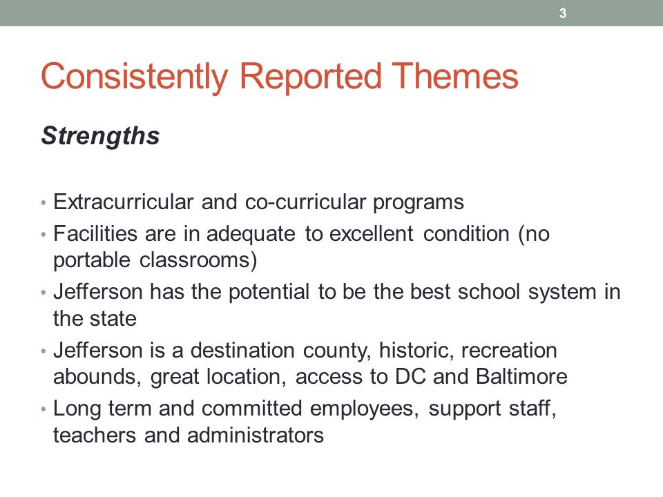 Consistently Reported Themes Strengths Extracurricular and co-curricular programs Facilities are in adequate to excellent condition (no portable classrooms) Jefferson has the potential to be the best school system in the state Jefferson is a destination county, historic, recreation abounds, great location, access to DC and Baltimore Long term and committed employees, support staff, teachers and administrators 3