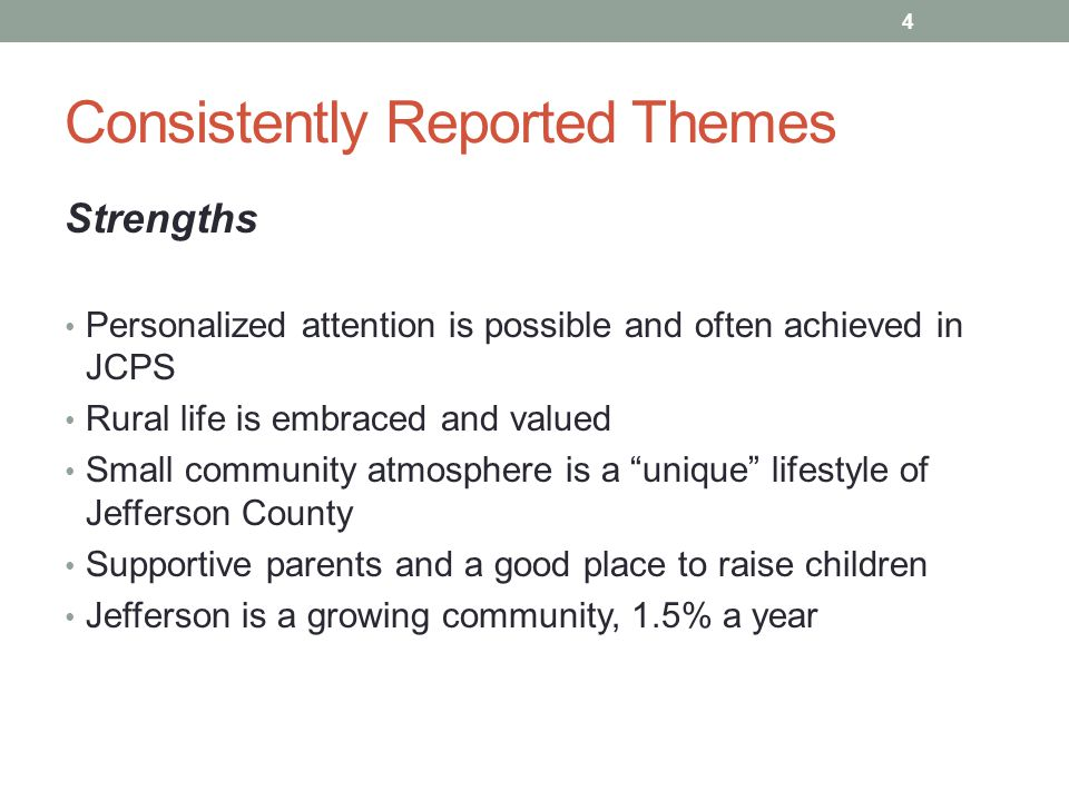 Consistently Reported Themes Strengths Personalized attention is possible and often achieved in JCPS Rural life is embraced and valued Small community atmosphere is a unique lifestyle of Jefferson County Supportive parents and a good place to raise children Jefferson is a growing community, 1.5% a year 4