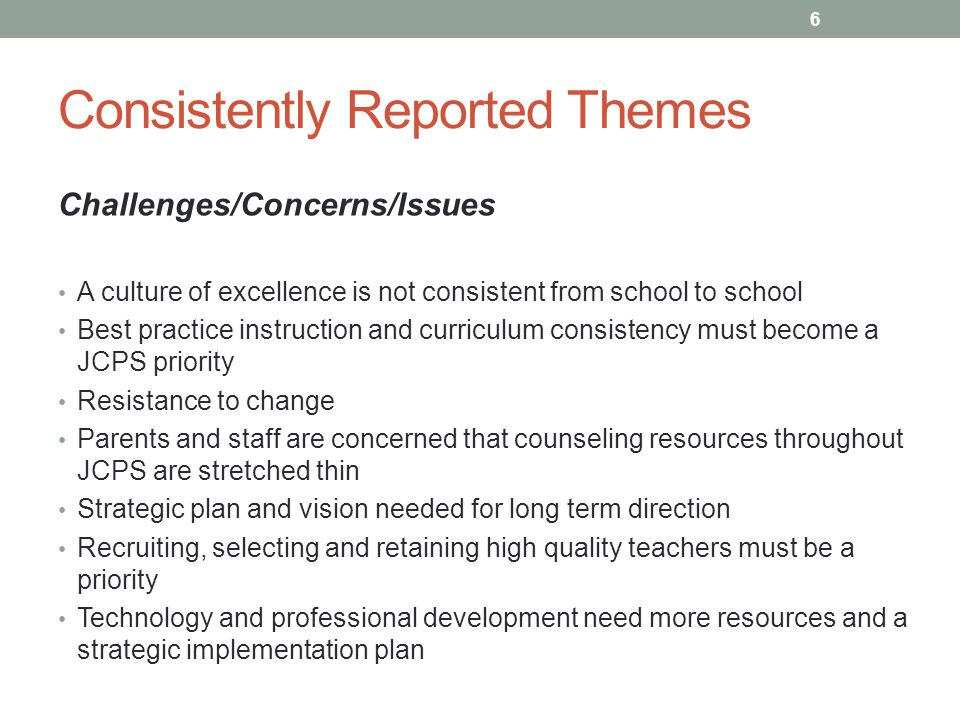 Consistently Reported Themes Challenges/Concerns/Issues A culture of excellence is not consistent from school to school Best practice instruction and curriculum consistency must become a JCPS priority Resistance to change Parents and staff are concerned that counseling resources throughout JCPS are stretched thin Strategic plan and vision needed for long term direction Recruiting, selecting and retaining high quality teachers must be a priority Technology and professional development need more resources and a strategic implementation plan 6