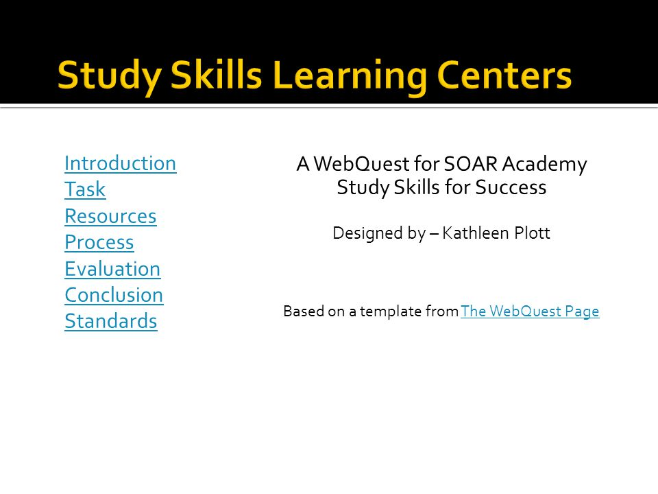 Introduction Task Resources Process Evaluation Conclusion Standards A WebQuest for SOAR Academy Study Skills for Success Designed by – Kathleen Plott