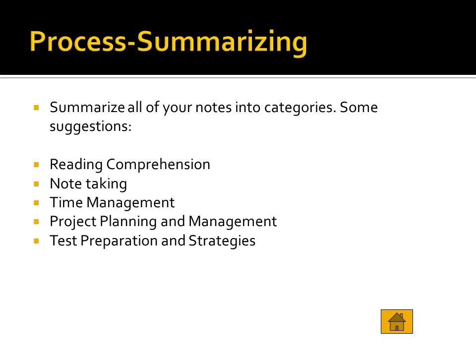  Summarize all of your notes into categories. Some suggestions:  Reading Comprehension  Note taking  Time Management  Project Planning and Manage