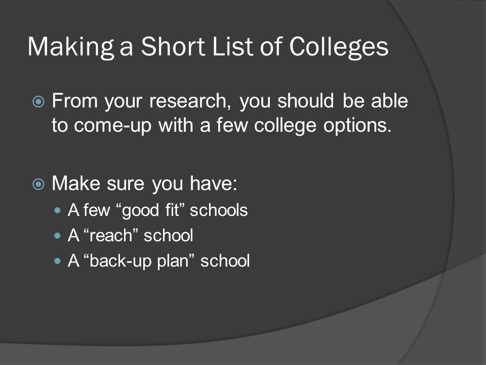 Making a Short List of Colleges  From your research, you should be able to come-up with a few college options.