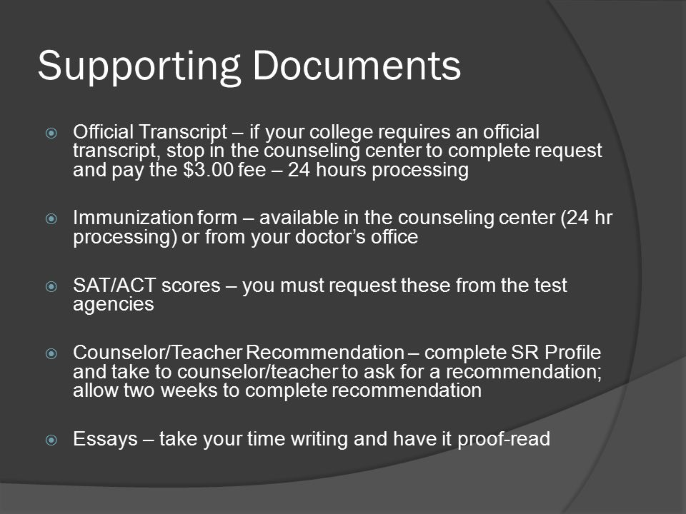 Supporting Documents  Official Transcript – if your college requires an official transcript, stop in the counseling center to complete request and pay the $3.00 fee – 24 hours processing  Immunization form – available in the counseling center (24 hr processing) or from your doctor's office  SAT/ACT scores – you must request these from the test agencies  Counselor/Teacher Recommendation – complete SR Profile and take to counselor/teacher to ask for a recommendation; allow two weeks to complete recommendation  Essays – take your time writing and have it proof-read