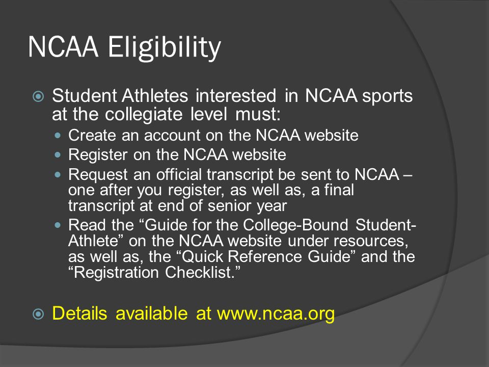 NCAA Eligibility  Student Athletes interested in NCAA sports at the collegiate level must: Create an account on the NCAA website Register on the NCAA website Request an official transcript be sent to NCAA – one after you register, as well as, a final transcript at end of senior year Read the Guide for the College-Bound Student- Athlete on the NCAA website under resources, as well as, the Quick Reference Guide and the Registration Checklist.  Details available at www.ncaa.org