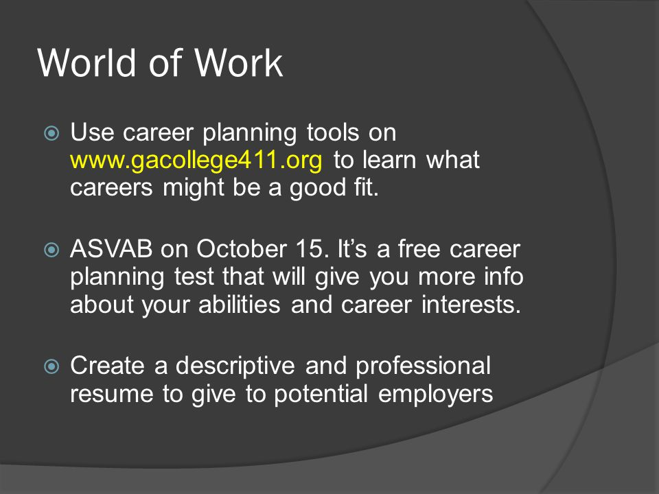 World of Work  Use career planning tools on www.gacollege411.org to learn what careers might be a good fit.