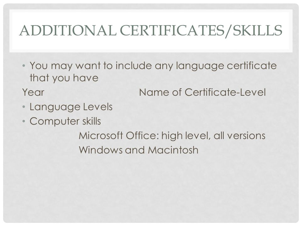 ADDITIONAL CERTIFICATES/SKILLS You may want to include any language certificate that you have YearName of Certificate-Level Language Levels Computer skills Microsoft Office: high level, all versions Windows and Macintosh