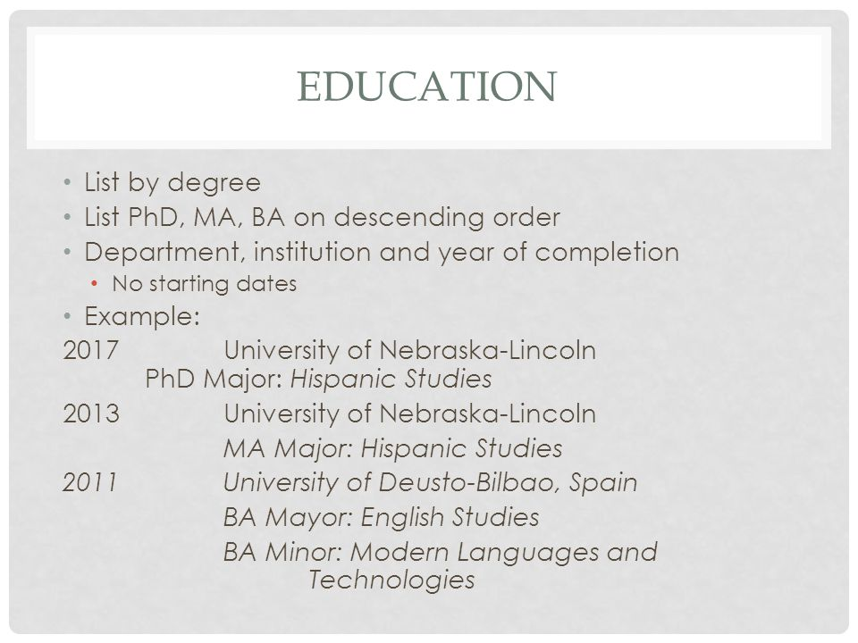 EDUCATION List by degree List PhD, MA, BA on descending order Department, institution and year of completion No starting dates Example: 2017 University of Nebraska-Lincoln PhD Major: Hispanic Studies 2013University of Nebraska-Lincoln MA Major: Hispanic Studies 2011University of Deusto-Bilbao, Spain BA Mayor: English Studies BA Minor: Modern Languages and Technologies