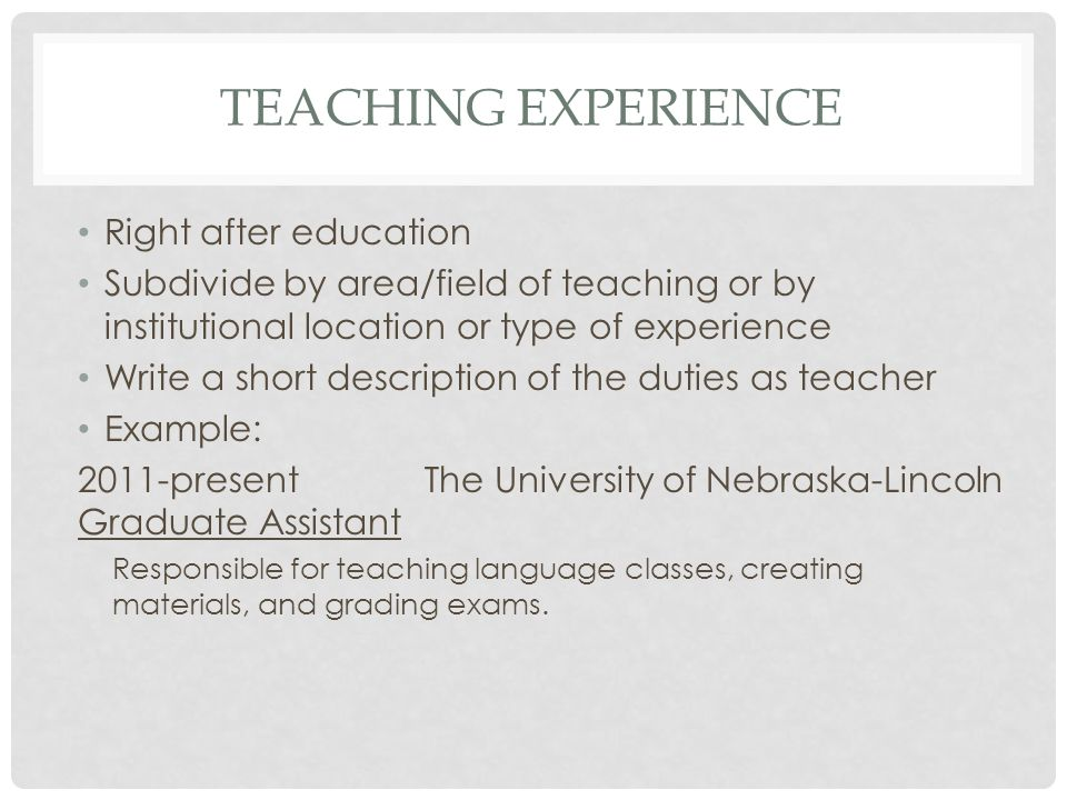 TEACHING EXPERIENCE Right after education Subdivide by area/field of teaching or by institutional location or type of experience Write a short description of the duties as teacher Example: 2011-present The University of Nebraska-Lincoln Graduate Assistant Responsible for teaching language classes, creating materials, and grading exams.