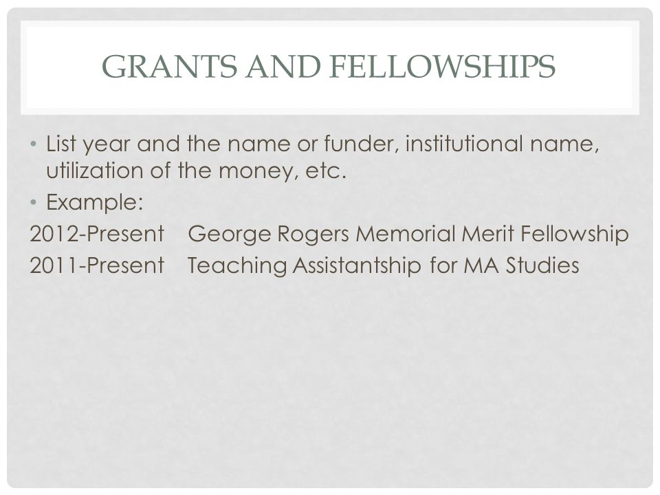 GRANTS AND FELLOWSHIPS List year and the name or funder, institutional name, utilization of the money, etc.