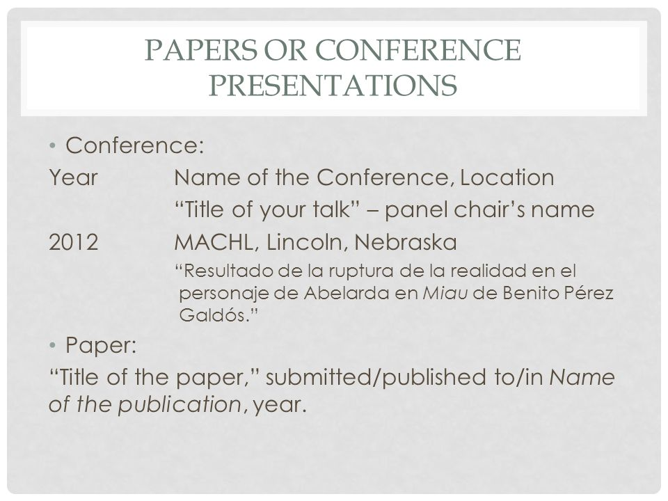 PAPERS OR CONFERENCE PRESENTATIONS Conference: YearName of the Conference, Location Title of your talk – panel chair's name 2012 MACHL, Lincoln, Nebraska Resultado de la ruptura de la realidad en el personaje de Abelarda en Miau de Benito Pérez Galdós. Paper: Title of the paper, submitted/published to/in Name of the publication, year.