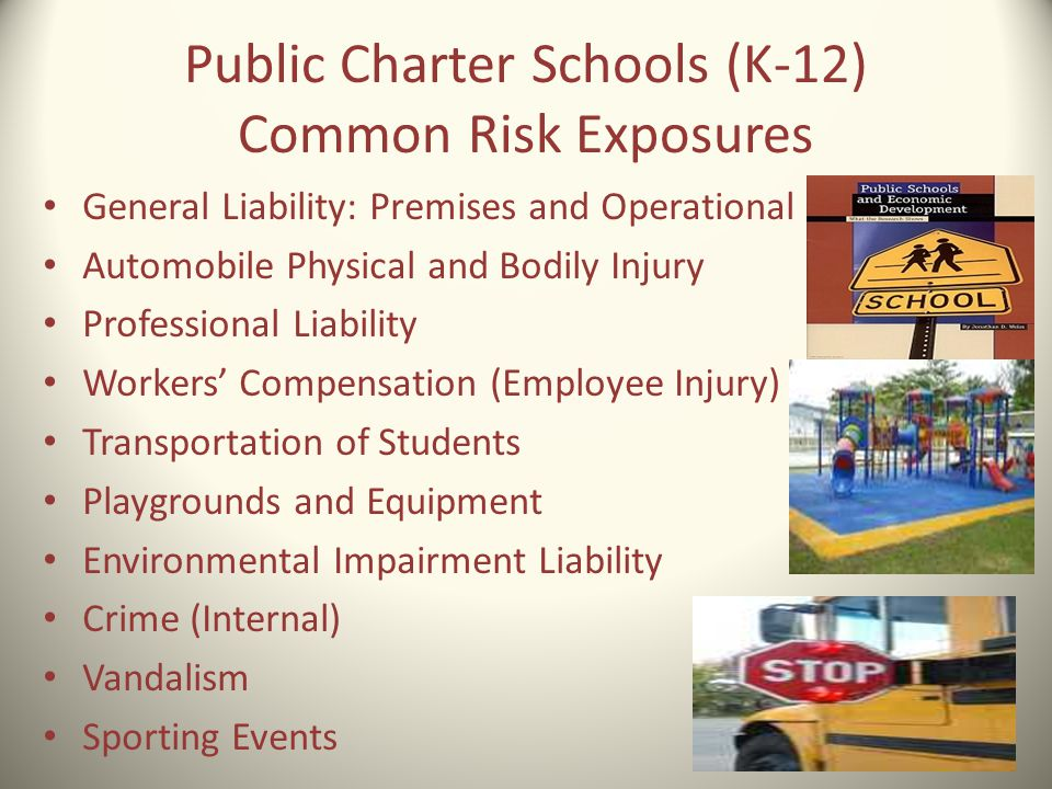 Public Charter Schools (K-12) Common Risk Exposures General Liability: Premises and Operational Automobile Physical and Bodily Injury Professional Lia