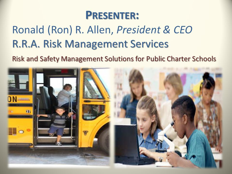 P RESENTER : Ronald (Ron) R. Allen, President & CEO R.R.A. Risk Management Services Risk and Safety Management Solutions for Public Charter Schools