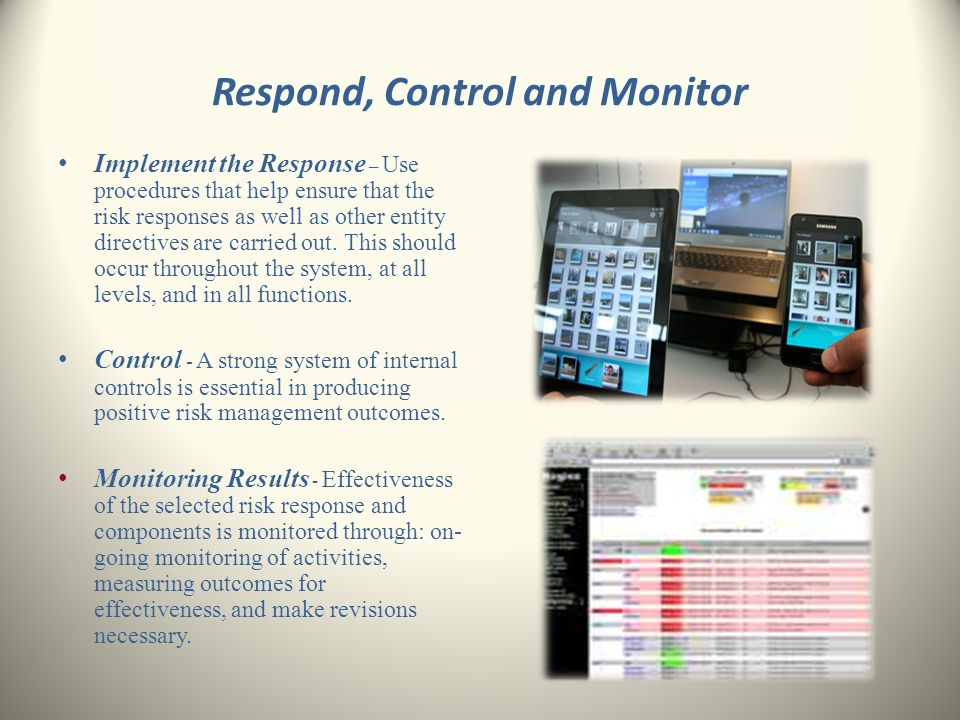 Respond, Control and Monitor Implement the Response – Use procedures that help ensure that the risk responses as well as other entity directives are c
