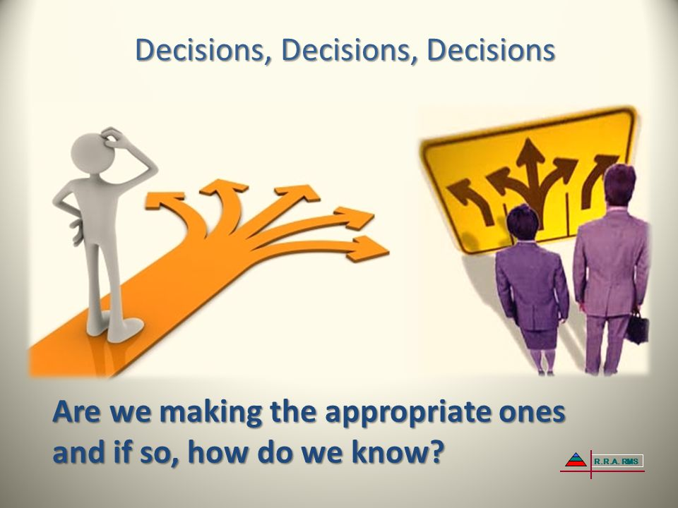 Decisions, Decisions, Decisions Are we making the appropriate ones and if so, how do we know? R.R.A. RMS