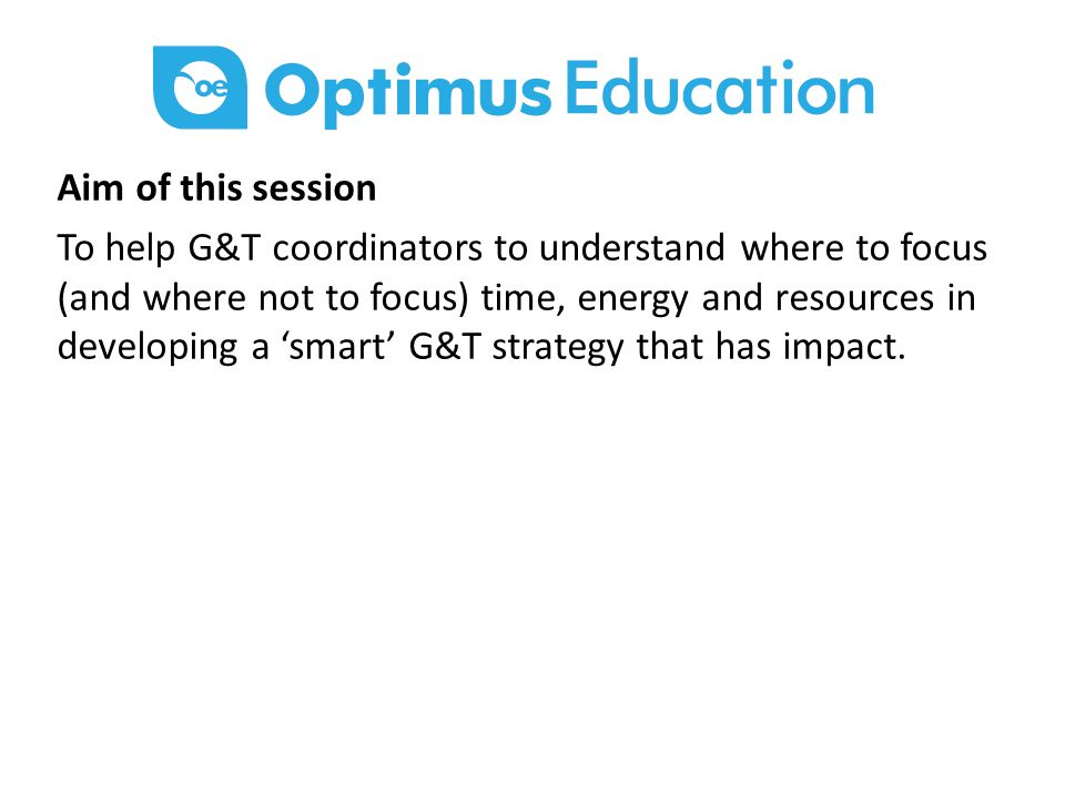 Aim of this session To help G&T coordinators to understand where to focus (and where not to focus) time, energy and resources in developing a 'smart' G&T strategy that has impact.