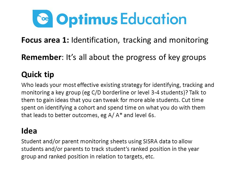 Focus area 1: Identification, tracking and monitoring Remember: It's all about the progress of key groups Quick tip Who leads your most effective existing strategy for identifying, tracking and monitoring a key group (eg C/D borderline or level 3-4 students).