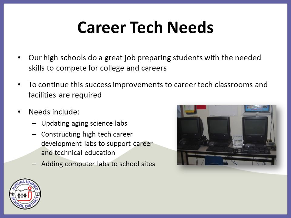 Career Tech Needs Our high schools do a great job preparing students with the needed skills to compete for college and careers To continue this success improvements to career tech classrooms and facilities are required Needs include: – Updating aging science labs – Constructing high tech career development labs to support career and technical education – Adding computer labs to school sites