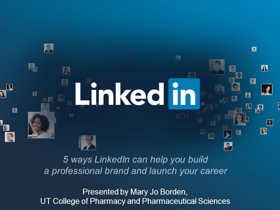 5 ways LinkedIn can help you build a professional brand and launch your career Presented by Mary Jo Borden, UT College of Pharmacy and Pharmaceutical