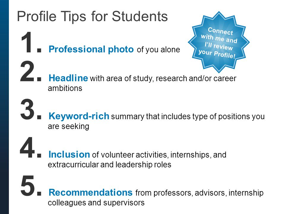 1. Professional photo of you alone 2. Headline with area of study, research and/or career ambitions 3. Keyword-rich summary that includes type of posi