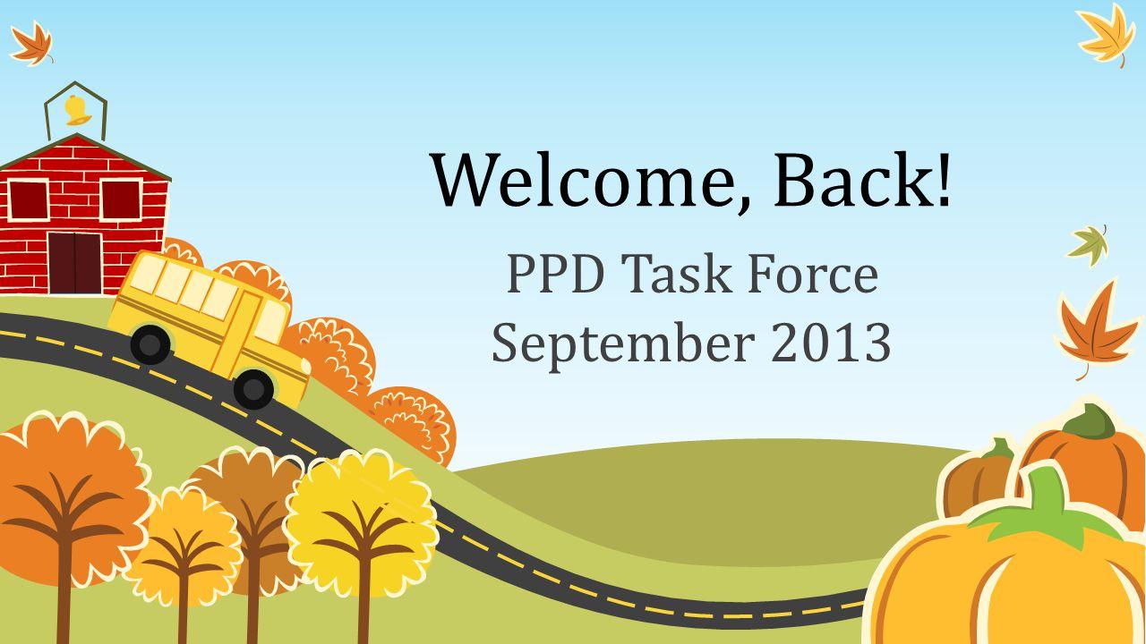 Welcome, Back! PPD Task Force September 2013