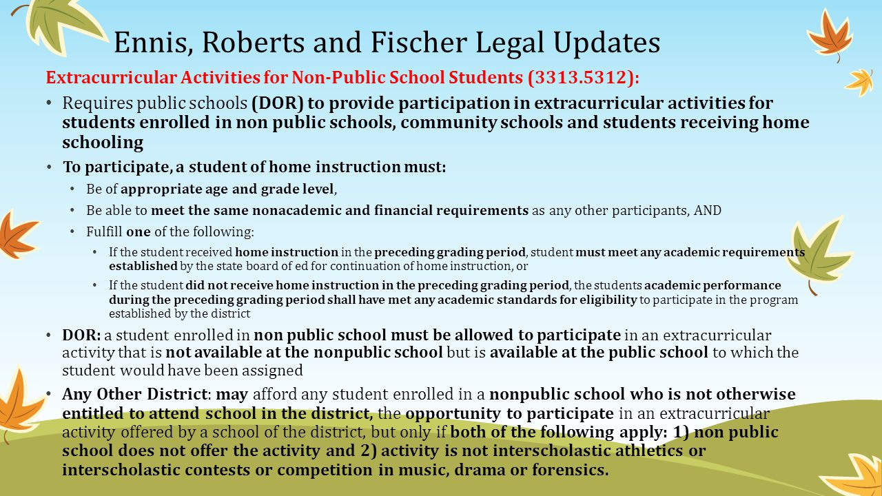 Ennis, Roberts and Fischer Legal Updates Extracurricular Activities for Non-Public School Students (3313.5312): Requires public schools (DOR) to provide participation in extracurricular activities for students enrolled in non public schools, community schools and students receiving home schooling To participate, a student of home instruction must: Be of appropriate age and grade level, Be able to meet the same nonacademic and financial requirements as any other participants, AND Fulfill one of the following: If the student received home instruction in the preceding grading period, student must meet any academic requirements established by the state board of ed for continuation of home instruction, or If the student did not receive home instruction in the preceding grading period, the students academic performance during the preceding grading period shall have met any academic standards for eligibility to participate in the program established by the district DOR: a student enrolled in non public school must be allowed to participate in an extracurricular activity that is not available at the nonpublic school but is available at the public school to which the student would have been assigned Any Other District: may afford any student enrolled in a nonpublic school who is not otherwise entitled to attend school in the district, the opportunity to participate in an extracurricular activity offered by a school of the district, but only if both of the following apply: 1) non public school does not offer the activity and 2) activity is not interscholastic athletics or interscholastic contests or competition in music, drama or forensics.