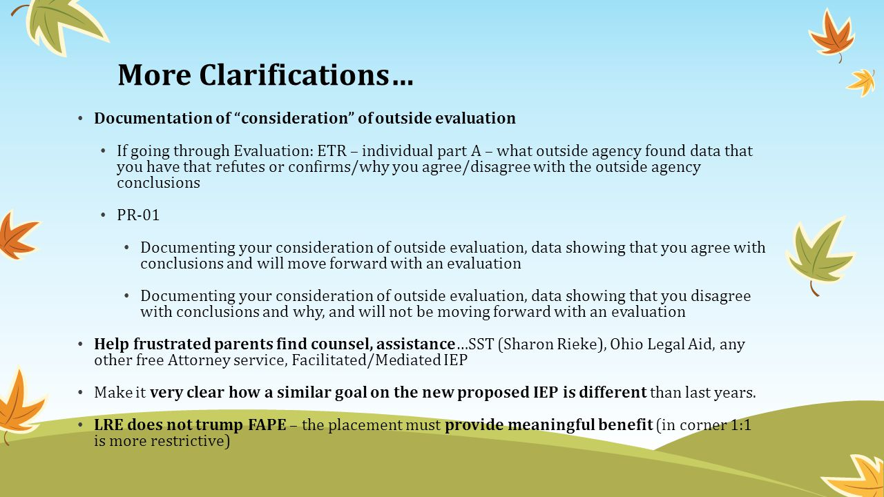 More Clarifications… Documentation of consideration of outside evaluation If going through Evaluation: ETR – individual part A – what outside agency found data that you have that refutes or confirms/why you agree/disagree with the outside agency conclusions PR-01 Documenting your consideration of outside evaluation, data showing that you agree with conclusions and will move forward with an evaluation Documenting your consideration of outside evaluation, data showing that you disagree with conclusions and why, and will not be moving forward with an evaluation Help frustrated parents find counsel, assistance…SST (Sharon Rieke), Ohio Legal Aid, any other free Attorney service, Facilitated/Mediated IEP Make it very clear how a similar goal on the new proposed IEP is different than last years.